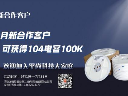 平尚科技活动来袭,凡本月新客户,均可得104电容100K!